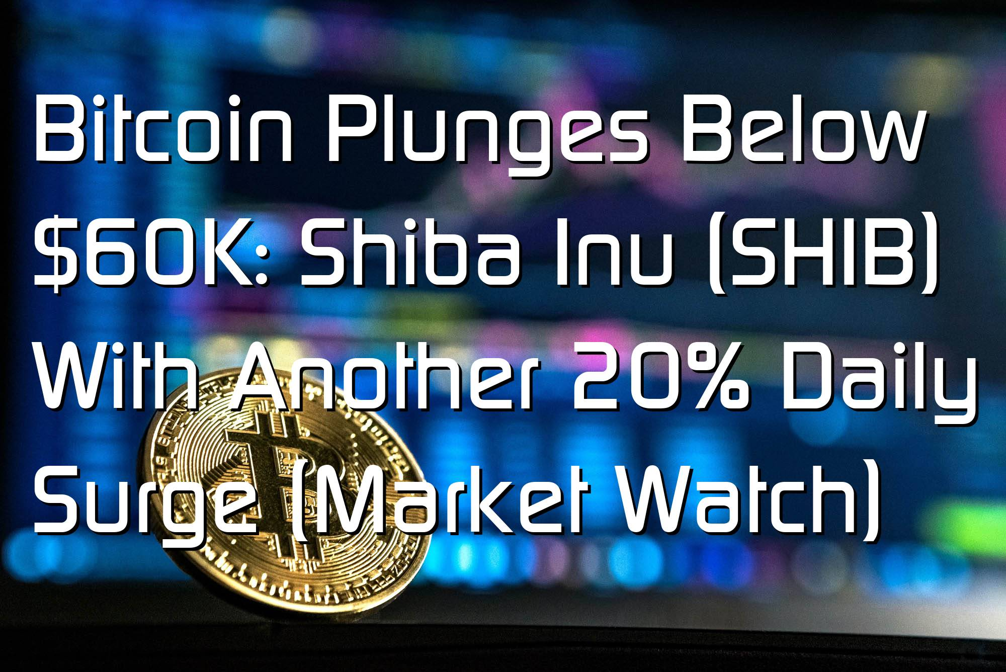 @$59081: Bitcoin Plunges Below $60K: Shiba Inu (SHIB) With Another 20% Daily Surge (Market Watch)