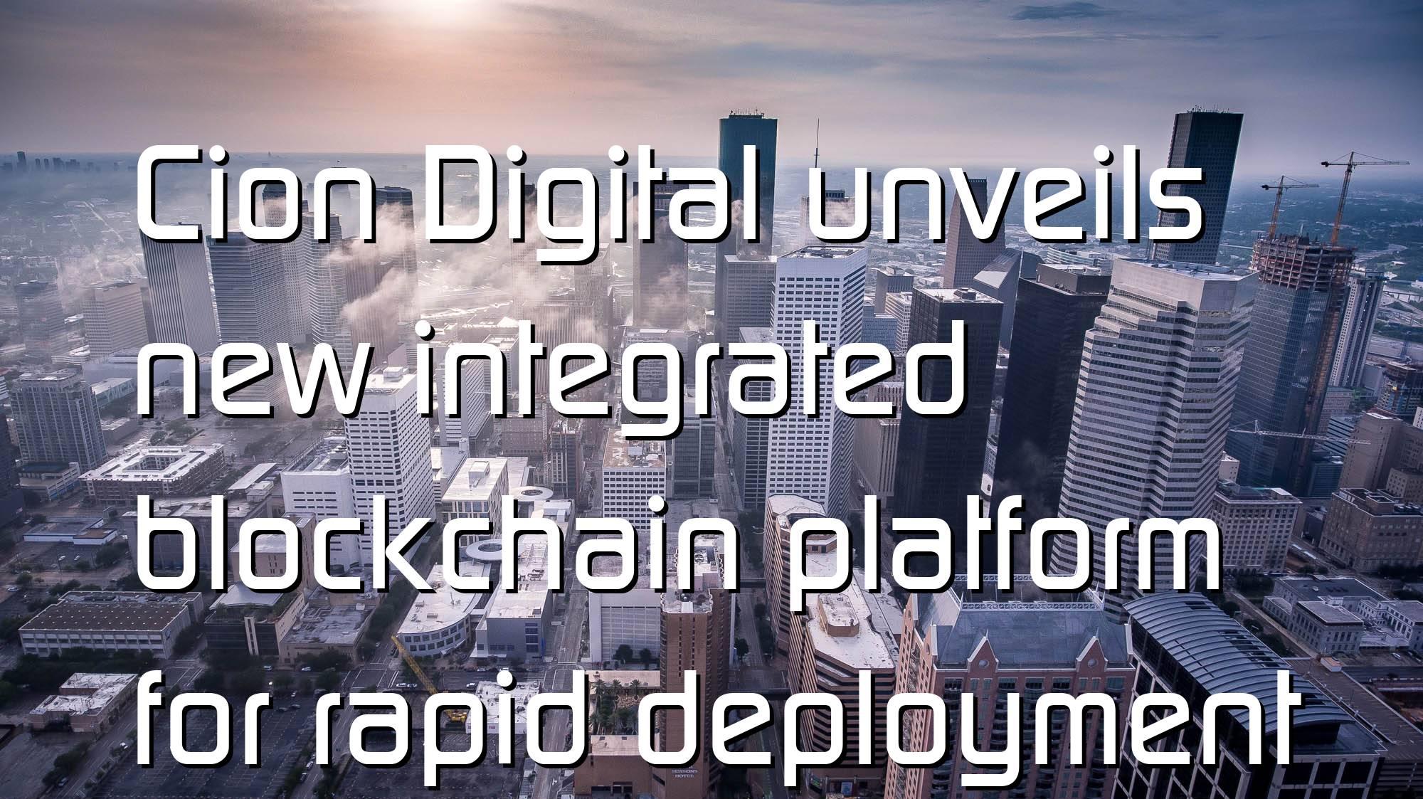 @$60566: Cion Digital unveils new integrated blockchain platform for rapid deployment of crypto protocols